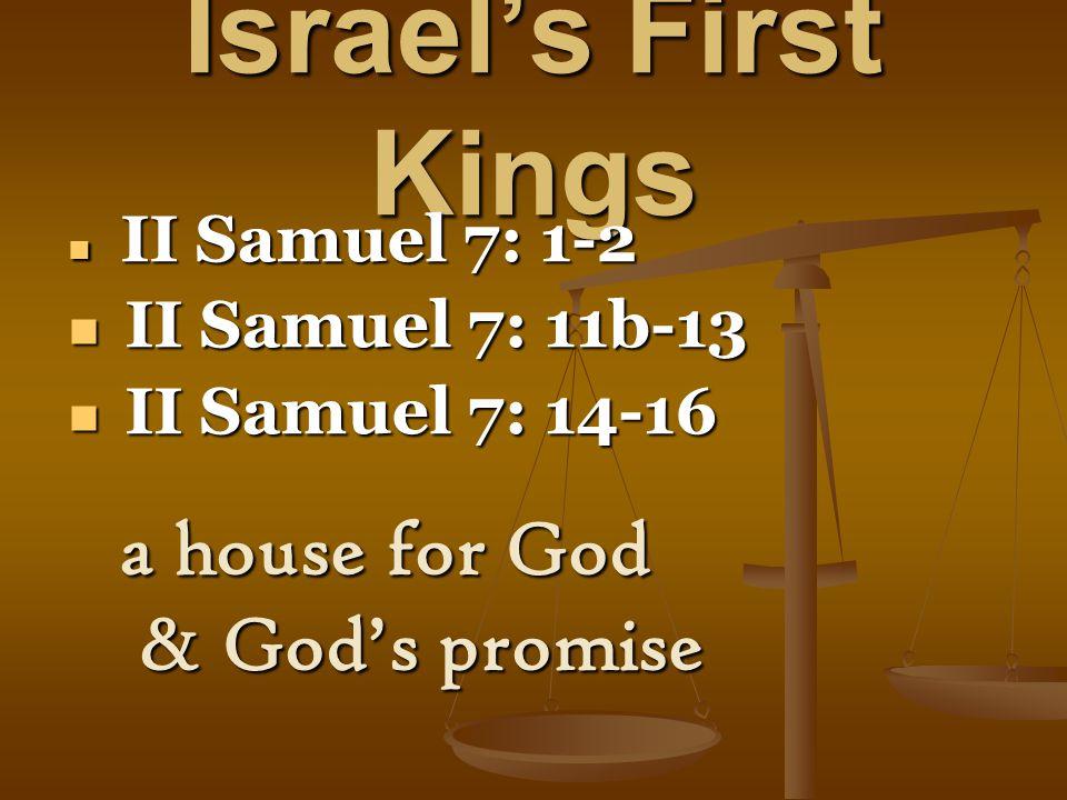 Israel's First Kings II Samuel 7: 1-2 II Samuel 7: 1-2 II Samuel 7: 11b-13 II Samuel 7: 11b-13 II Samuel 7: 14-16 II Samuel 7: 14-16 a house for God & God's promise & God's promise