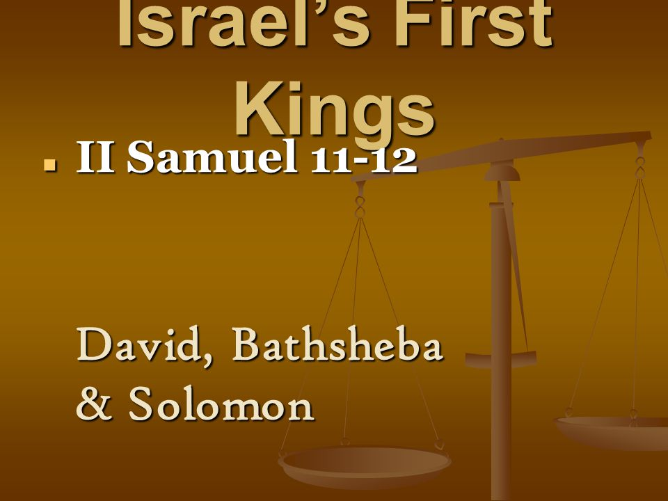 Israel's First Kings II Samuel 11-12 II Samuel 11-12 David, Bathsheba & Solomon
