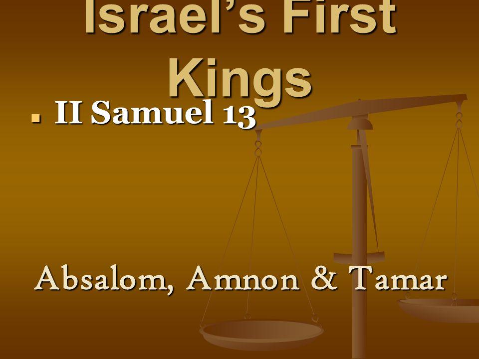 Israel's First Kings II Samuel 13 II Samuel 13 Absalom, Amnon & Tamar