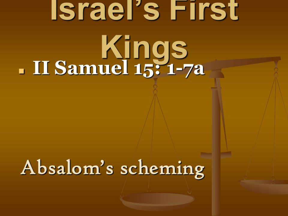 Israel's First Kings II Samuel 15: 1-7a II Samuel 15: 1-7a Absalom's scheming