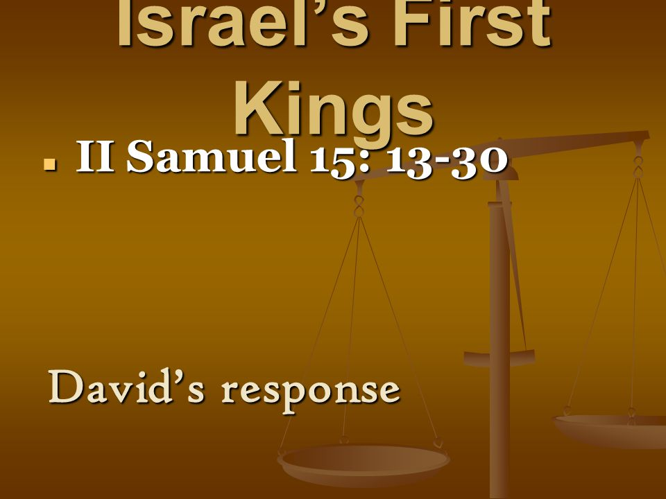 Israel's First Kings II Samuel 15: 13-30 II Samuel 15: 13-30 David's response