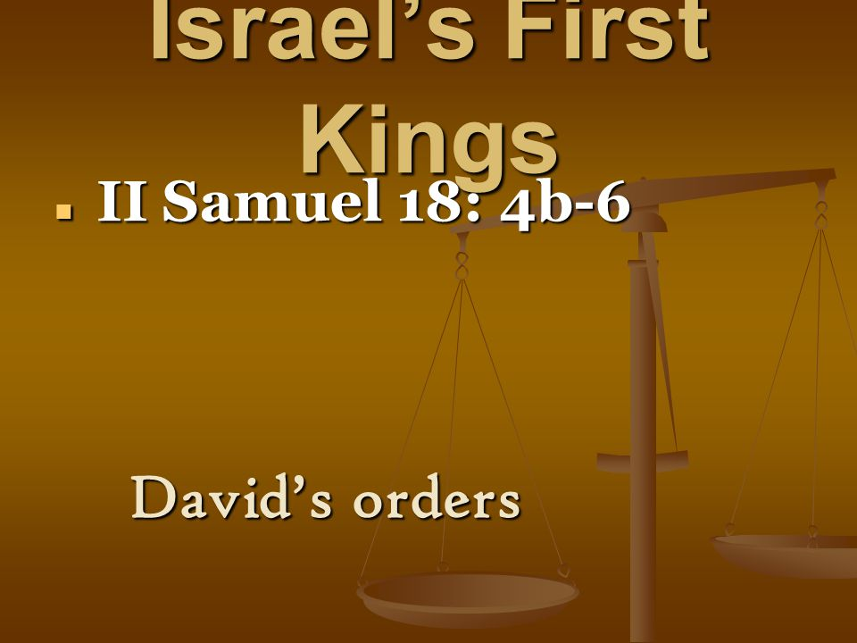 Israel's First Kings II Samuel 18: 4b-6 II Samuel 18: 4b-6 David's orders