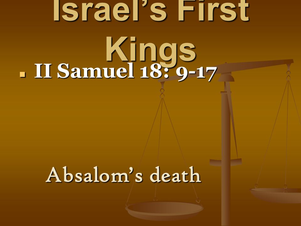 Israel's First Kings II Samuel 18: 9-17 II Samuel 18: 9-17 Absalom's death