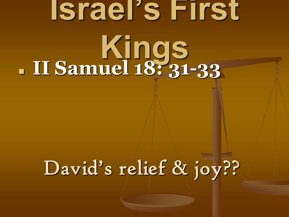 Israel's First Kings II Samuel 18: 31-33 II Samuel 18: 31-33 David's relief & joy