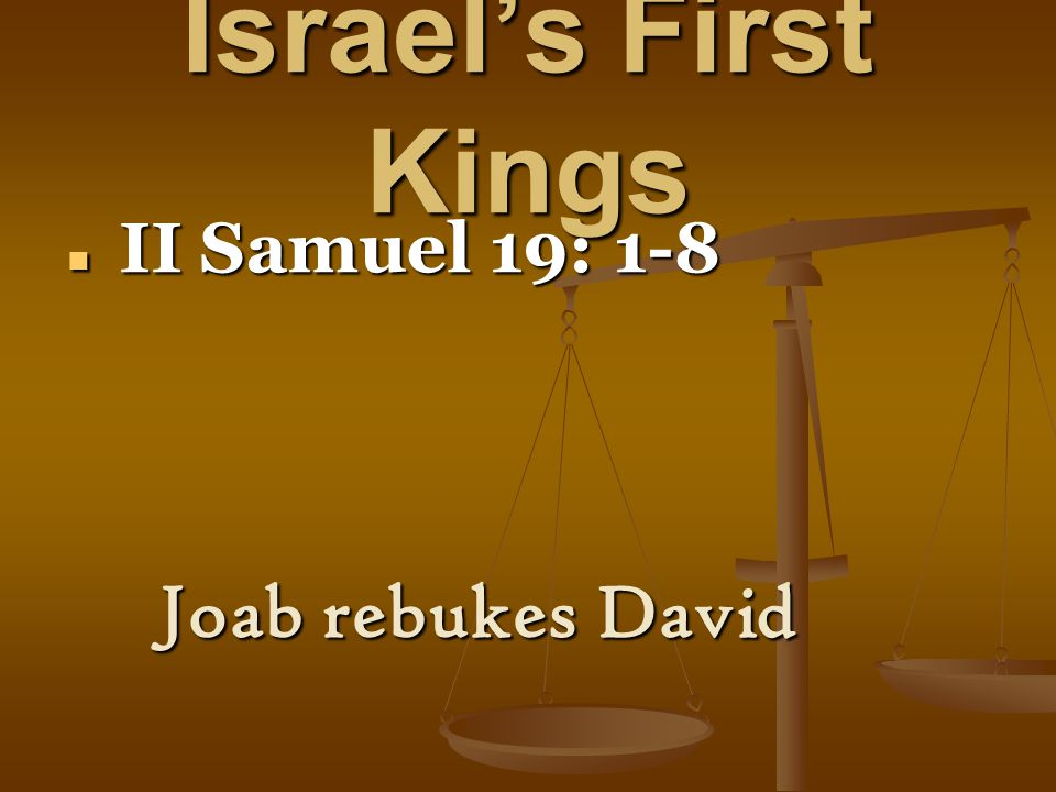 Israel's First Kings II Samuel 19: 1-8 II Samuel 19: 1-8 Joab rebukes David