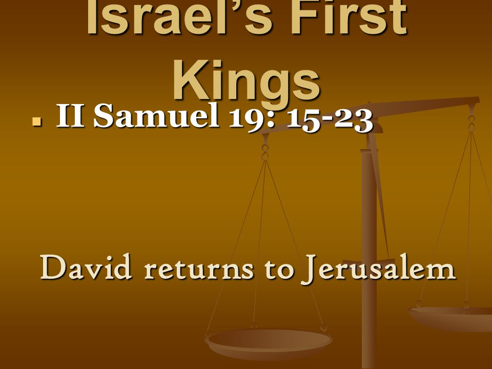 Israel's First Kings II Samuel 19: 15-23 II Samuel 19: 15-23 David returns to Jerusalem