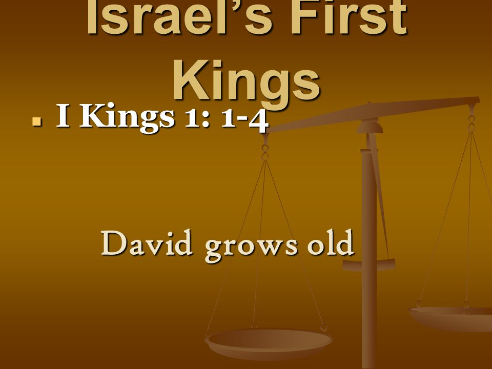 Israel's First Kings I Kings 1: 1-4 I Kings 1: 1-4 David grows old