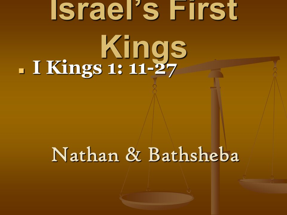 Israel's First Kings I Kings 1: 11-27 I Kings 1: 11-27 Nathan & Bathsheba