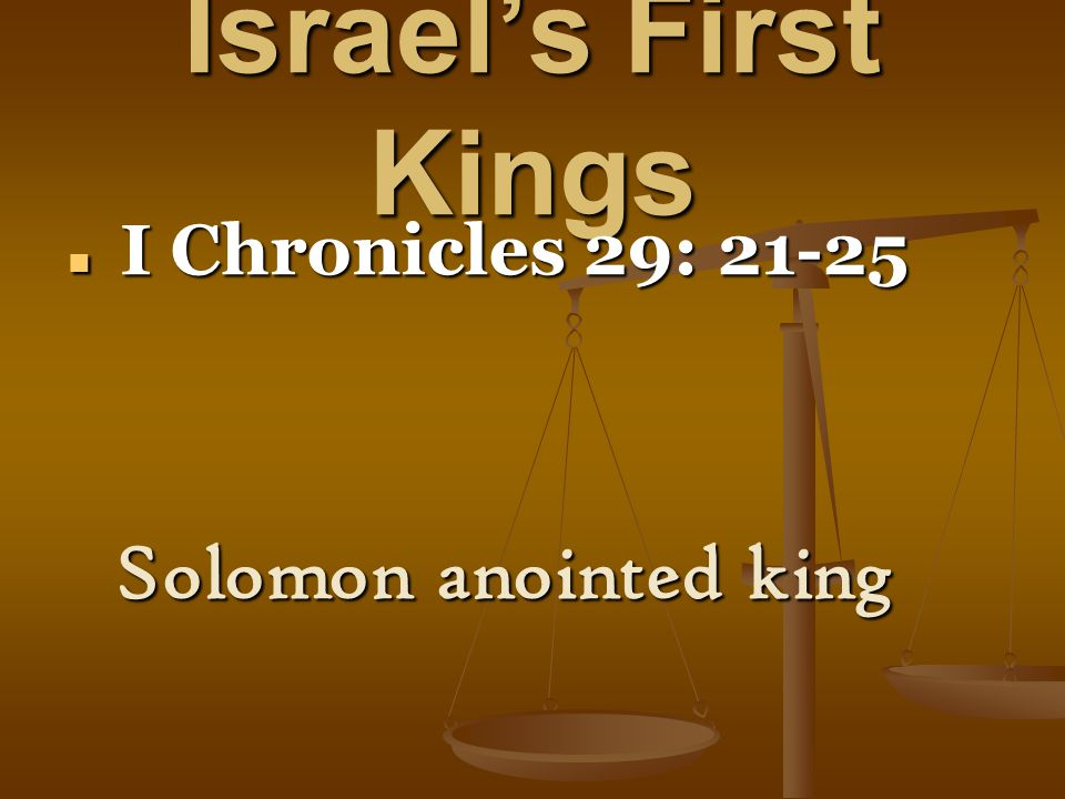 Israel's First Kings I Chronicles 29: 21-25 I Chronicles 29: 21-25 Solomon anointed king