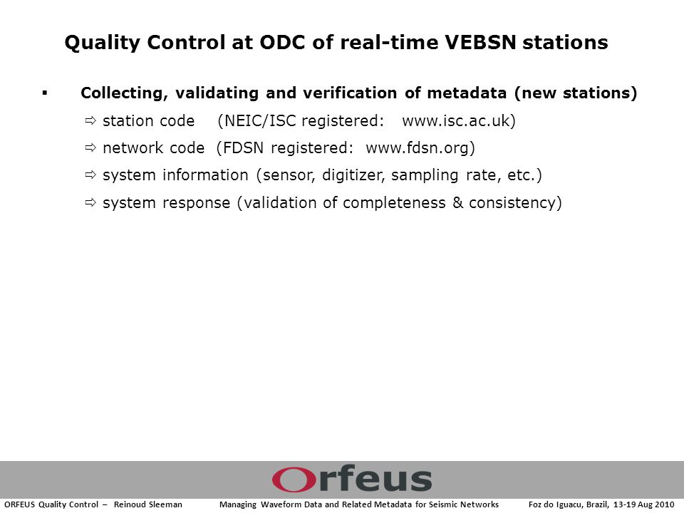 ORFEUS Quality Control – Reinoud Sleeman Managing Waveform Data and Related Metadata for Seismic Networks Foz do Iguacu, Brazil, 13-19 Aug 2010  Collecting, validating and verification of metadata (new stations)  station code (NEIC/ISC registered: www.isc.ac.uk)  network code (FDSN registered: www.fdsn.org)  system information (sensor, digitizer, sampling rate, etc.)  system response (validation of completeness & consistency) Quality Control at ODC of real-time VEBSN stations