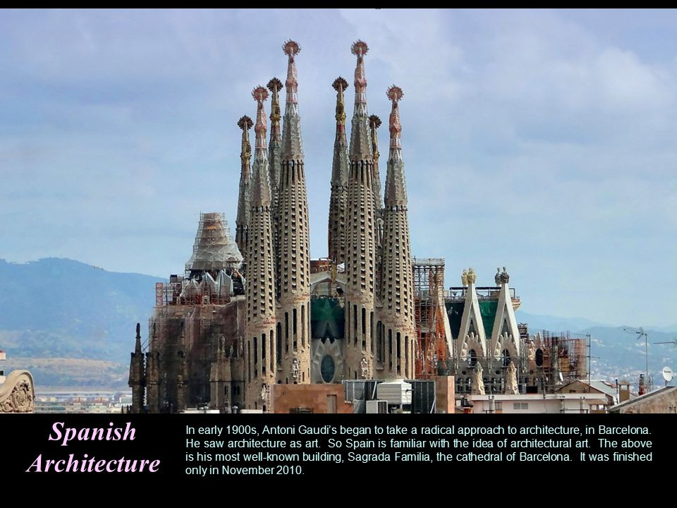 Spanish Architecture In early 1900s, Antoni Gaudi's began to take a radical approach to architecture, in Barcelona.