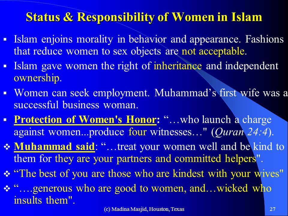 (c) Madina Masjid, Houston, Texas26 Women s Rights Women's rights and honor are not always respected -- rape, murder, frequent divorce, domestic violence, single parent homes, low moral and family values, abortion, prostitution, drugs, loss of peace in society, etc….still exist.