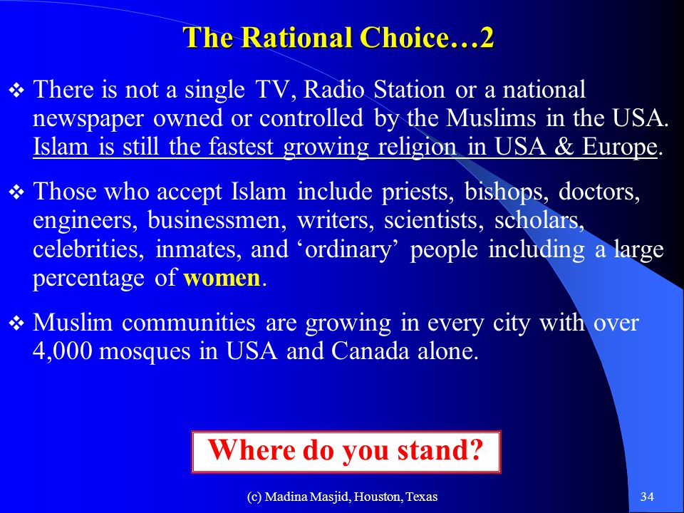 (c) Madina Masjid, Houston, Texas33 The Rational Choice  Study different religions, compare them, and then make a rational choice.  Islam is the fin