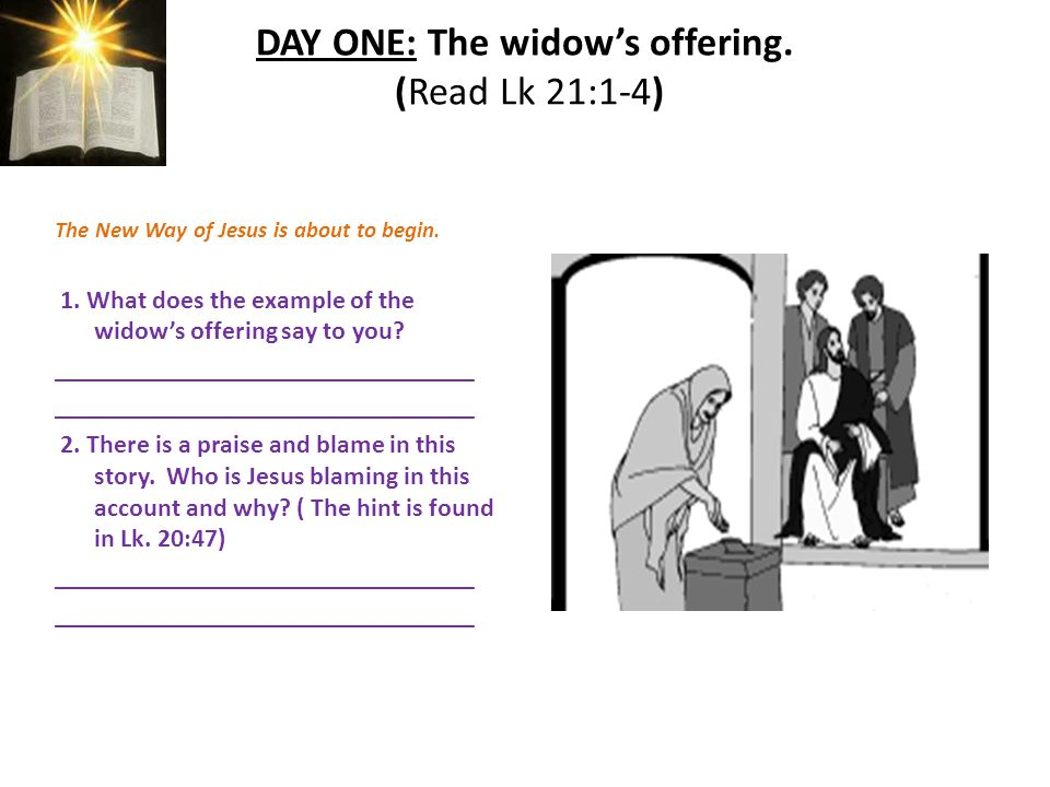 DAY ONE: The widow's offering. (Read Lk 21:1-4) The New Way of Jesus is about to begin.