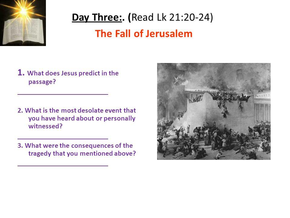 Day Three:. (Read Lk 21:20-24) The Fall of Jerusalem 1.