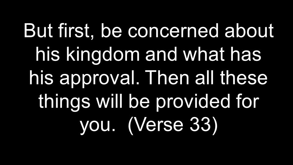 But first, be concerned about his kingdom and what has his approval.