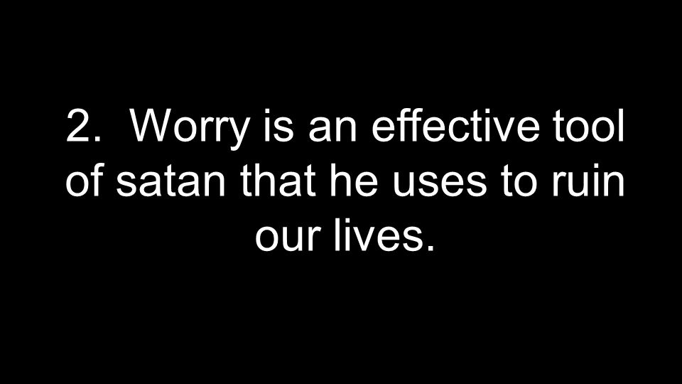 2. Worry is an effective tool of satan that he uses to ruin our lives.