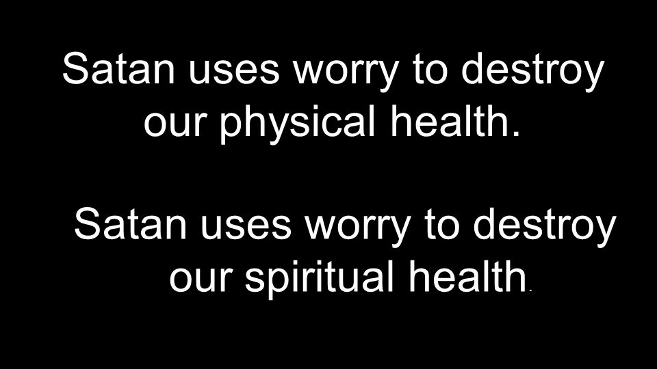 Satan uses worry to destroy our physical health. Satan uses worry to destroy our spiritual health. Satan uses worry to destroy our spiritual health.