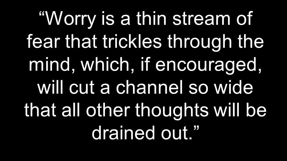 """""""Worry is a thin stream of fear that trickles through the mind, which, if encouraged, will cut a channel so wide that all other thoughts will be drain"""