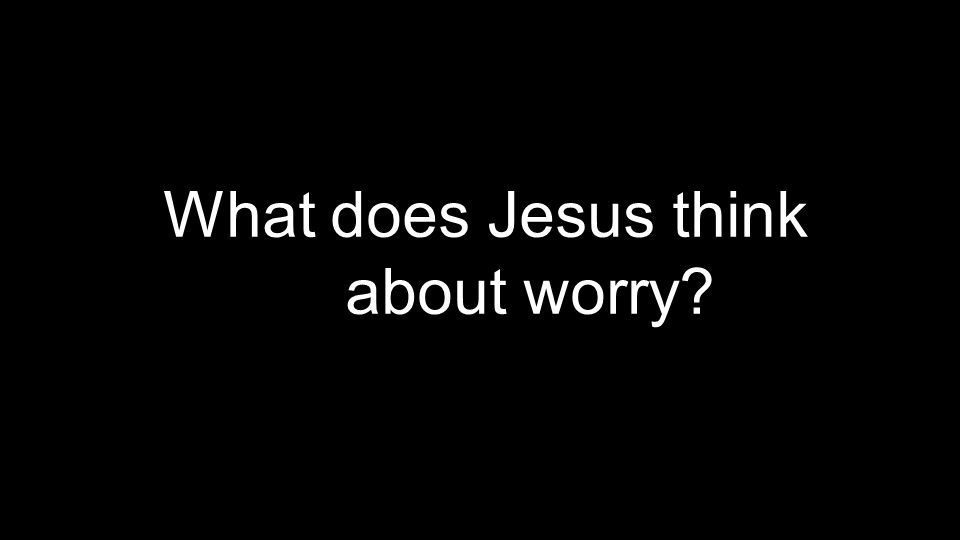 What does Jesus think about worry