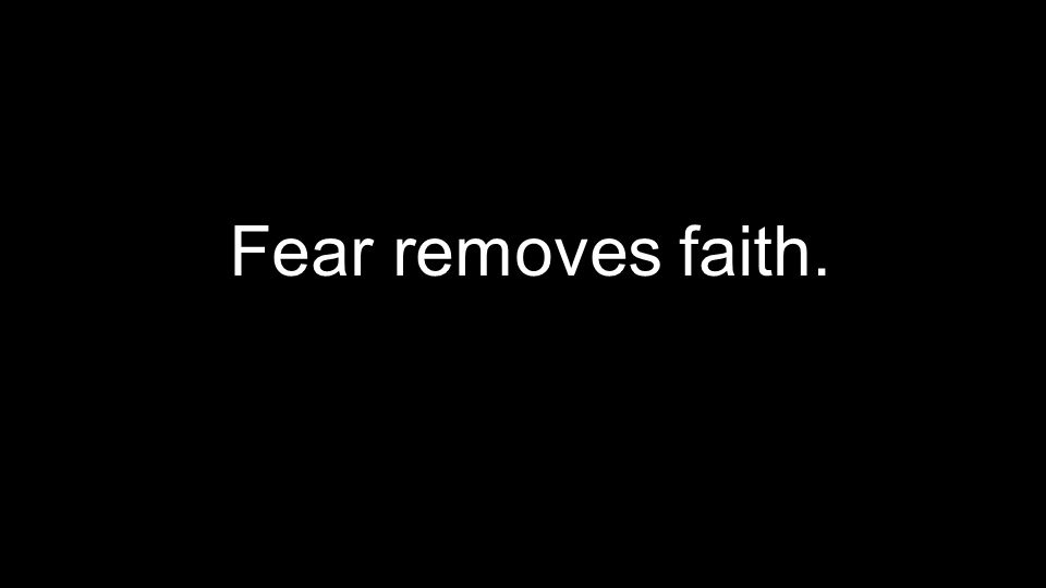 Fear removes faith.