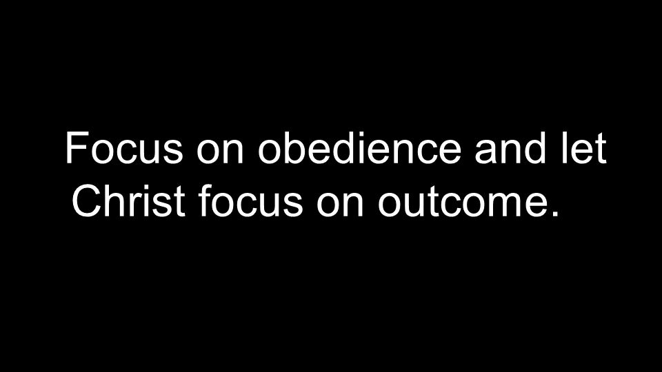 Focus on obedience and let Christ focus on outcome.