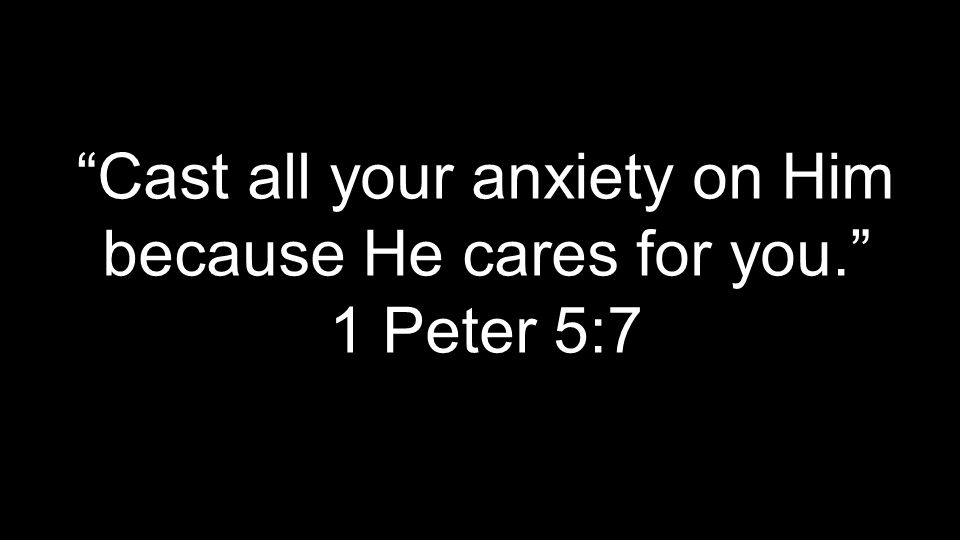Cast all your anxiety on Him because He cares for you. 1 Peter 5:7
