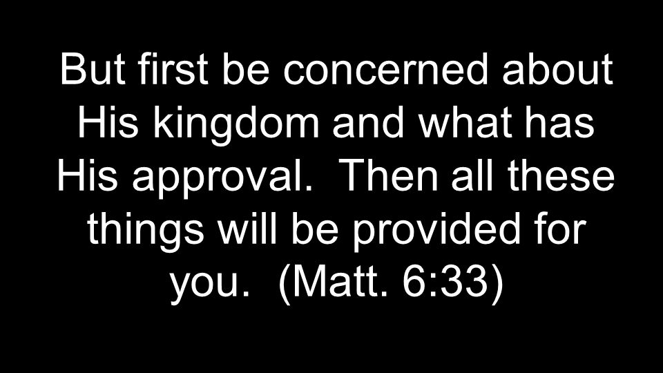 But first be concerned about His kingdom and what has His approval. Then all these things will be provided for you. (Matt. 6:33)
