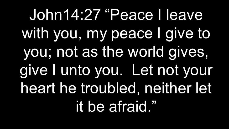 John14:27 Peace I leave with you, my peace I give to you; not as the world gives, give I unto you.