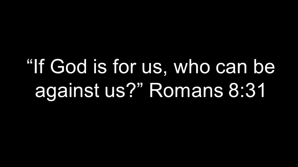 If God is for us, who can be against us? Romans 8:31