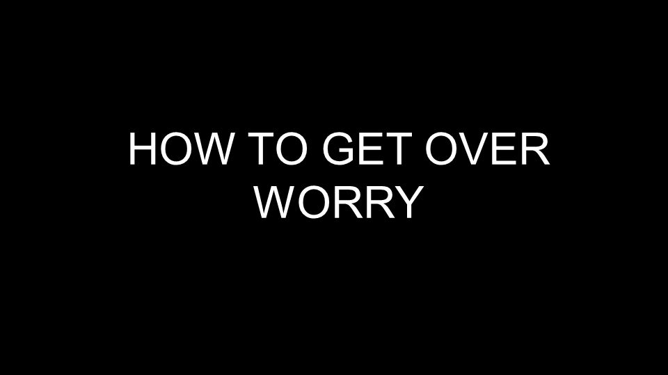 HOW TO GET OVER WORRY