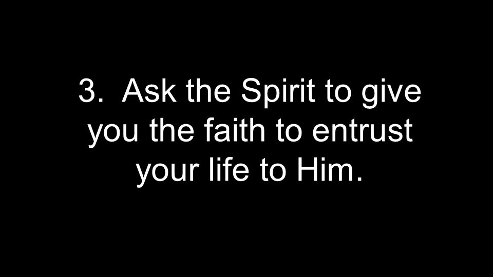 3. Ask the Spirit to give you the faith to entrust your life to Him.