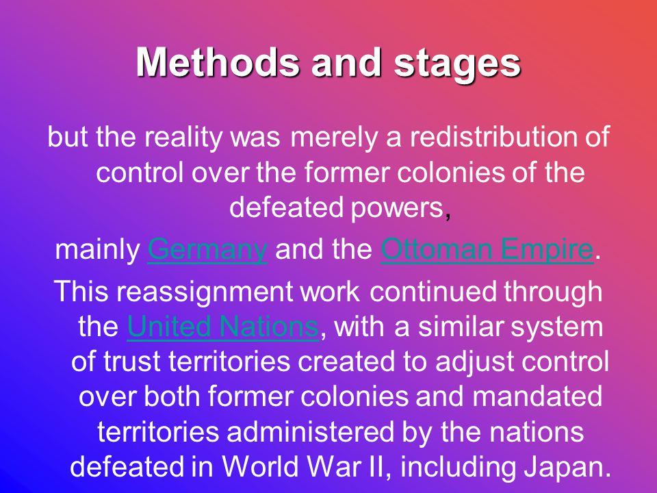 Methods and stages but the reality was merely a redistribution of control over the former colonies of the defeated powers, mainly Germany and the Ottoman Empire.GermanyOttoman Empire This reassignment work continued through the United Nations, with a similar system of trust territories created to adjust control over both former colonies and mandated territories administered by the nations defeated in World War II, including Japan.United Nations