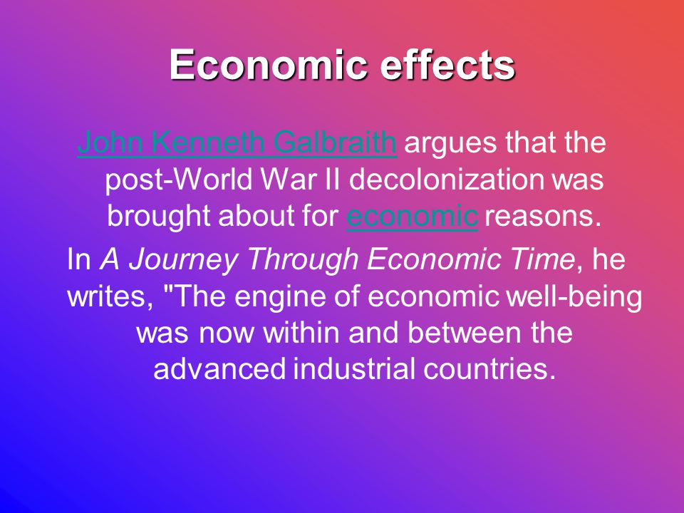 Economic effects John Kenneth GalbraithJohn Kenneth Galbraith argues that the post-World War II decolonization was brought about for economic reasons.economic In A Journey Through Economic Time, he writes, The engine of economic well-being was now within and between the advanced industrial countries.