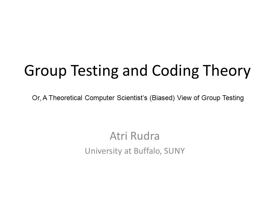 Group Testing and Coding Theory Atri Rudra University at Buffalo, SUNY Or, A Theoretical Computer Scientist's (Biased) View of Group Testing