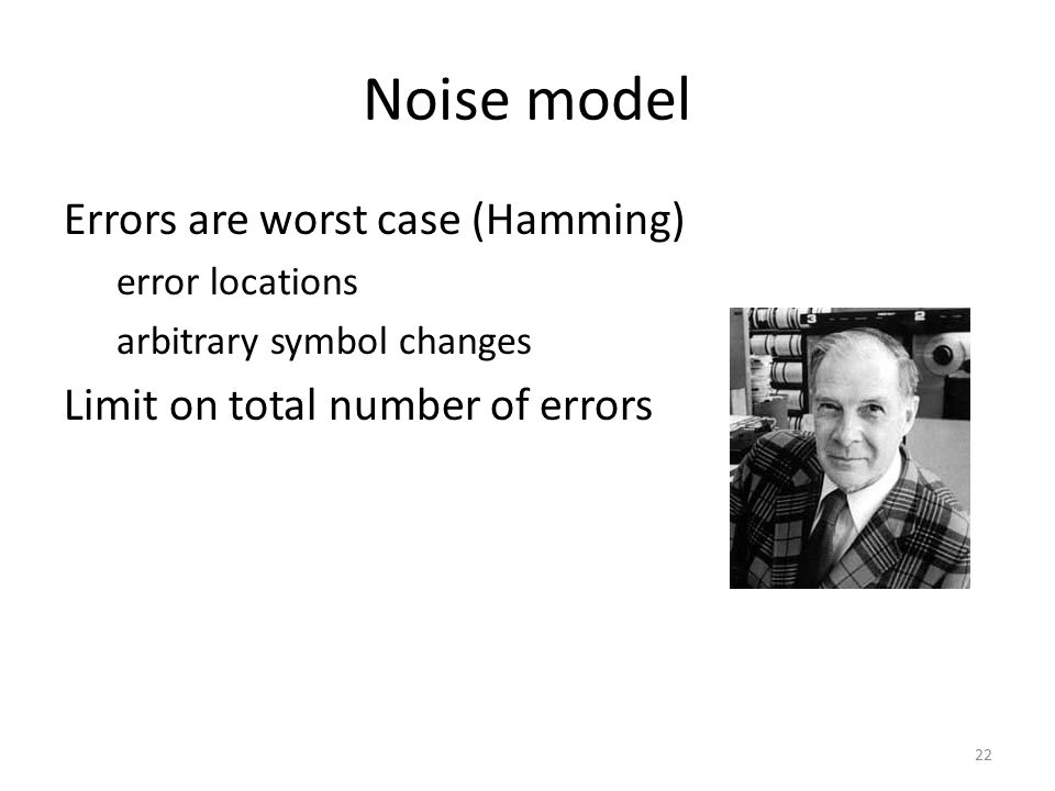 Noise model Errors are worst case (Hamming) error locations arbitrary symbol changes Limit on total number of errors 22