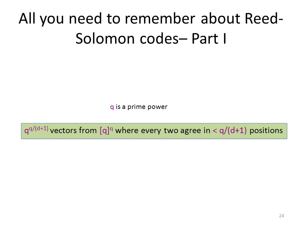 All you need to remember about Reed- Solomon codes– Part I q is a prime power q q/(d+1) vectors from [q] q where every two agree in < q/(d+1) positions 24