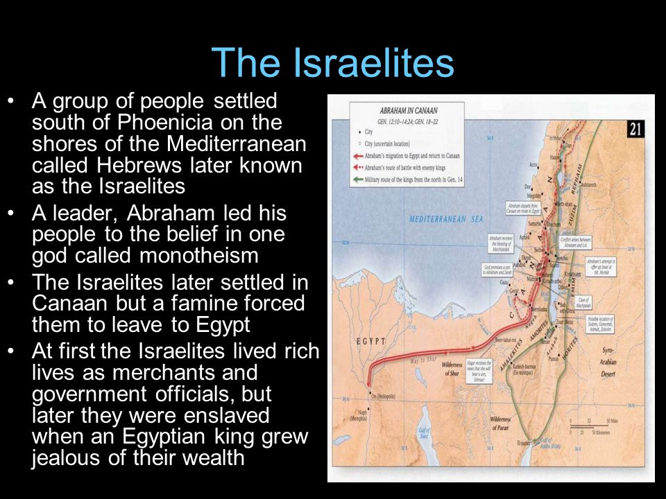 The Israelites A group of people settled south of Phoenicia on the shores of the Mediterranean called Hebrews later known as the Israelites A leader, Abraham led his people to the belief in one god called monotheism The Israelites later settled in Canaan but a famine forced them to leave to Egypt At first the Israelites lived rich lives as merchants and government officials, but later they were enslaved when an Egyptian king grew jealous of their wealth