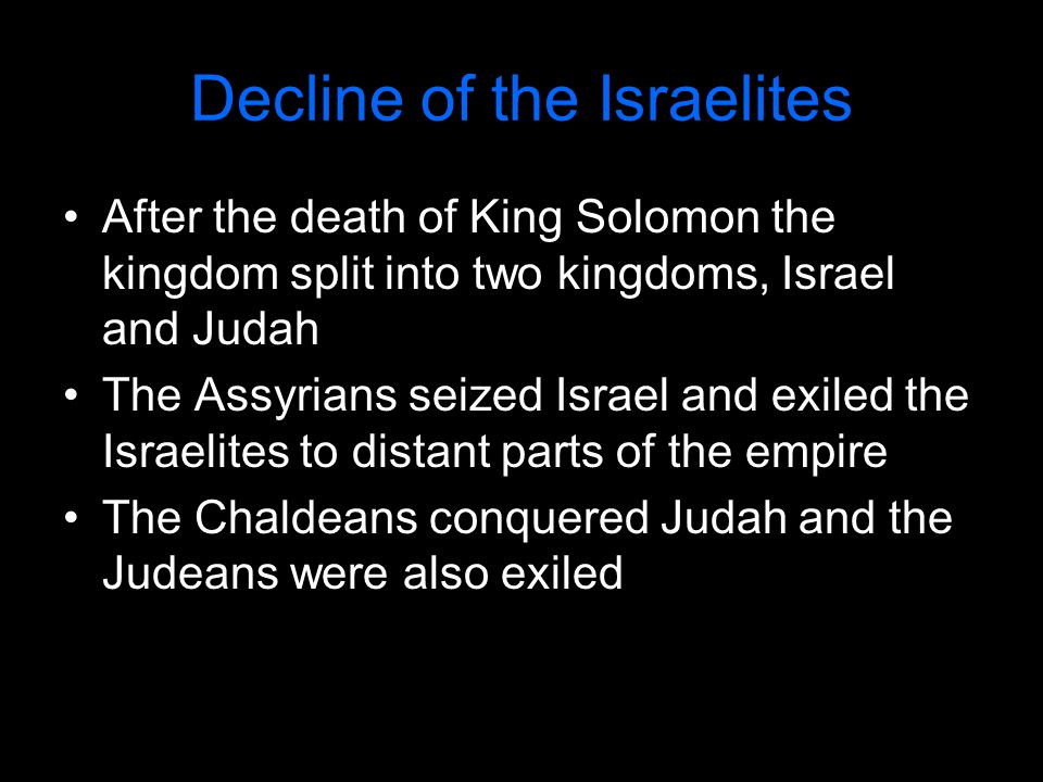 Decline of the Israelites After the death of King Solomon the kingdom split into two kingdoms, Israel and Judah The Assyrians seized Israel and exiled the Israelites to distant parts of the empire The Chaldeans conquered Judah and the Judeans were also exiled