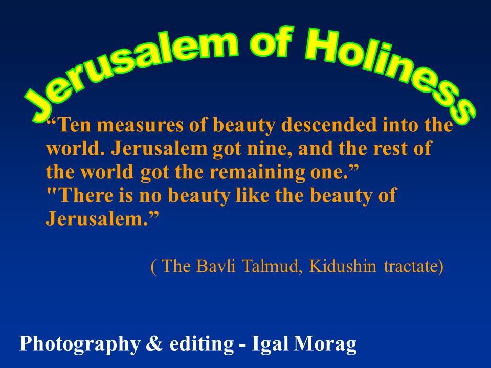 """""""Ten measures of beauty descended into the world. Jerusalem got nine, and the rest of the world got the remaining one."""""""