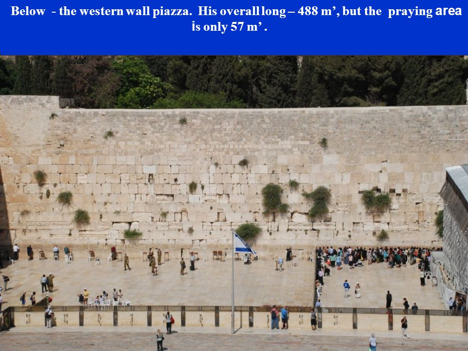 The Wall is built of huge hewn stones placed ver without any cement to secure them together.
