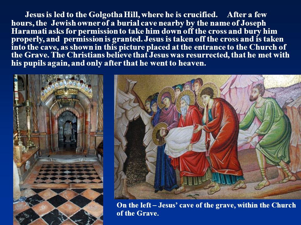 Jesus is led to the Golgotha Hill, where he is crucified. After a few hours, the Jewish owner of a burial cave nearby by the name of Joseph Haramati a