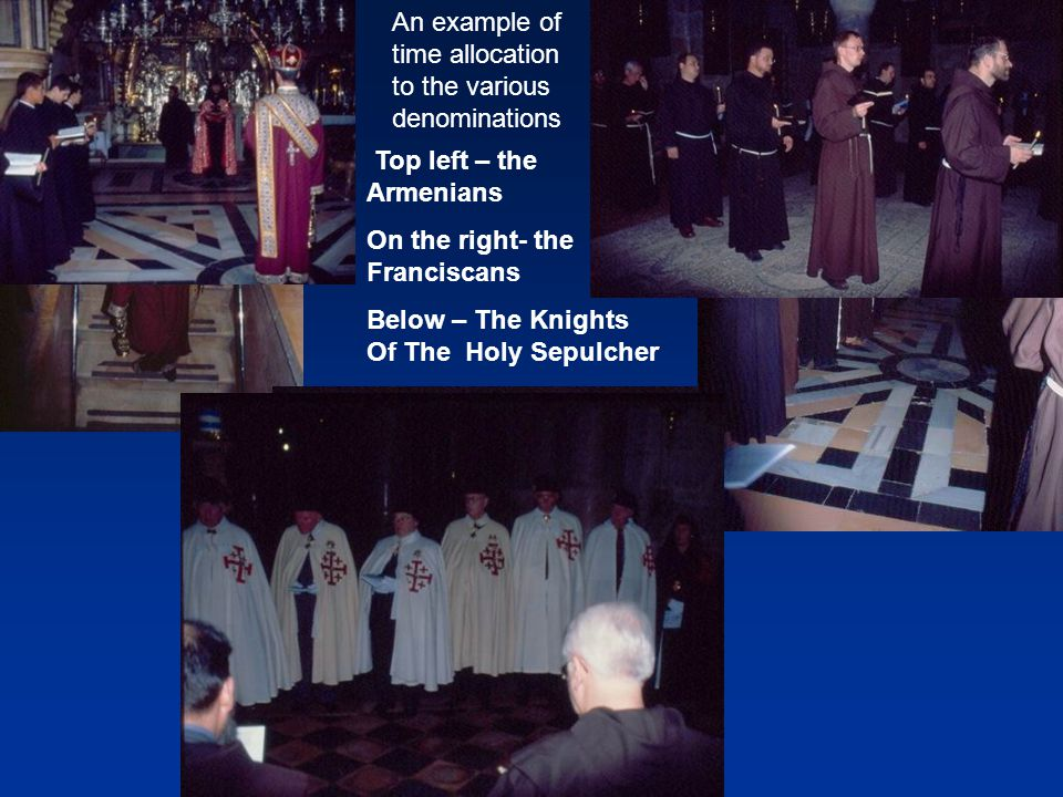 Top left – the Armenians On the right- the Franciscans Below – The Knights Of The Holy Sepulcher An example of time allocation to the various denominations