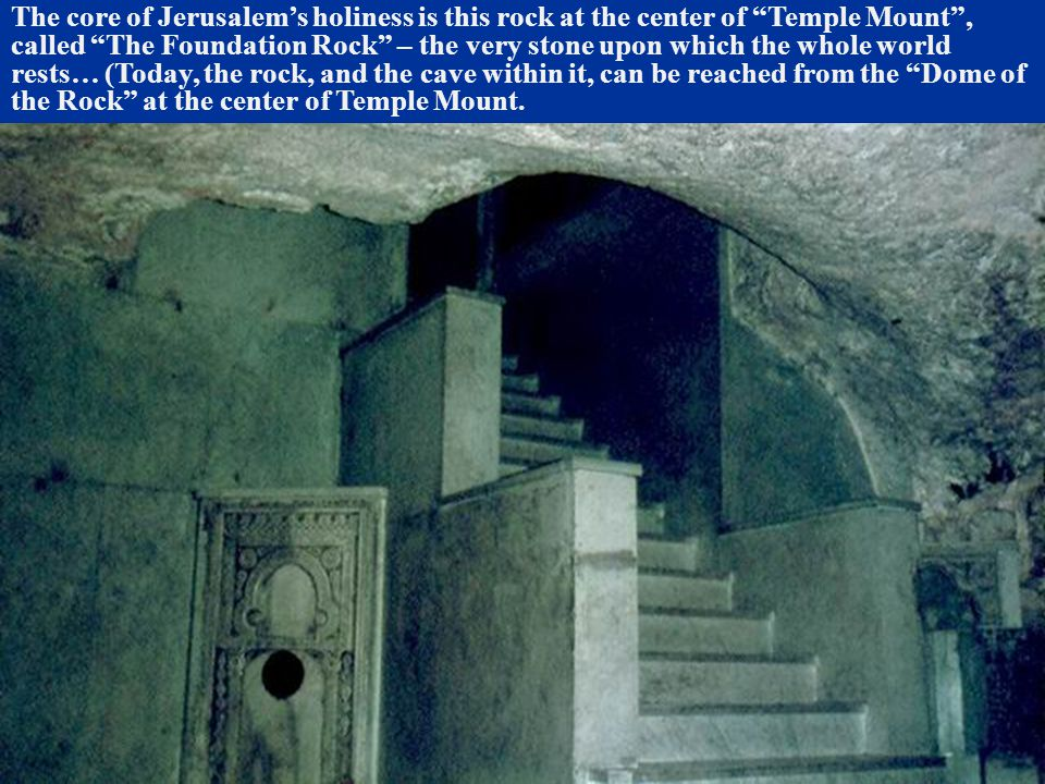 """The core of Jerusalem's holiness is this rock at the center of """"Temple Mount"""", called """"The Foundation Rock"""" – the very stone upon which the whole worl"""