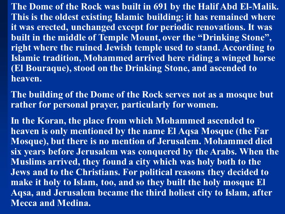 The Dome of the Rock was built in 691 by the Halif Abd El-Malik. This is the oldest existing Islamic building: it has remained where it was erected, u