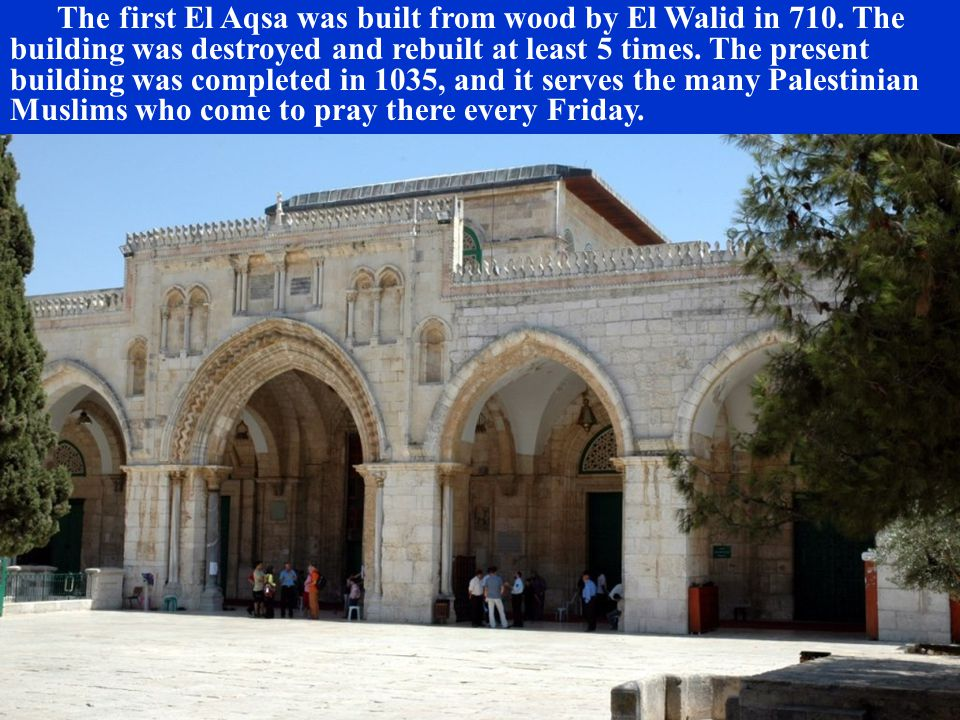 The first El Aqsa was built from wood by El Walid in 710. The building was destroyed and rebuilt at least 5 times. The present building was completed