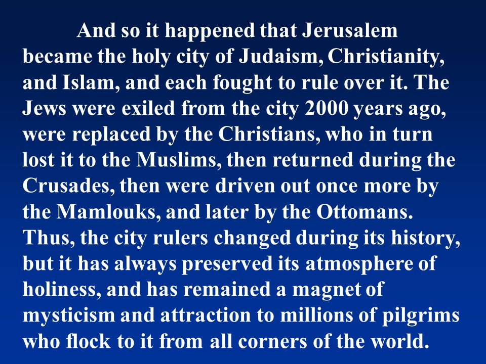 And so it happened that Jerusalem became the holy city of Judaism, Christianity, and Islam, and each fought to rule over it. The Jews were exiled from