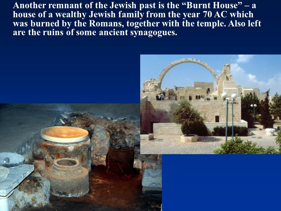 """Another remnant of the Jewish past is the """"Burnt House"""" – a house of a wealthy Jewish family from the year 70 AC which was burned by the Romans, toget"""