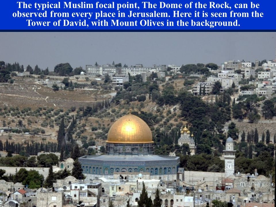 The typical Muslim focal point, The Dome of the Rock, can be observed from every place in Jerusalem. Here it is seen from the Tower of David, with Mou