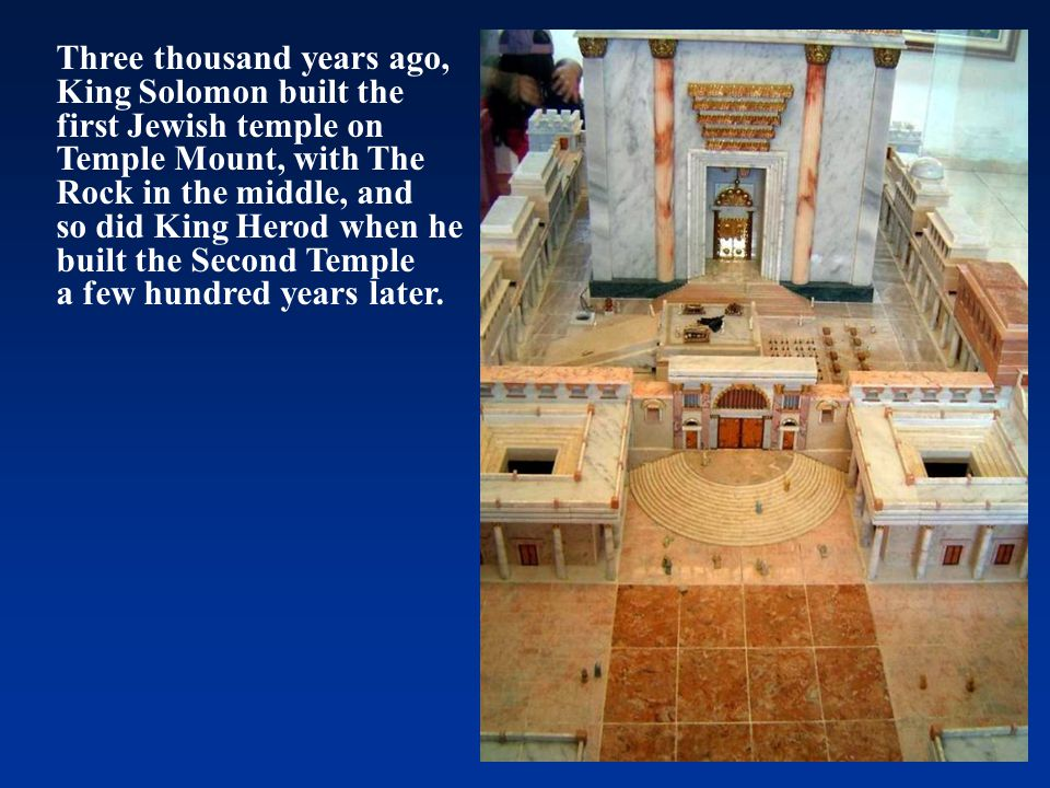 Three thousand years ago, King Solomon built the first Jewish temple on Temple Mount, with The Rock in the middle, and so did King Herod when he built the Second Temple a few hundred years later.